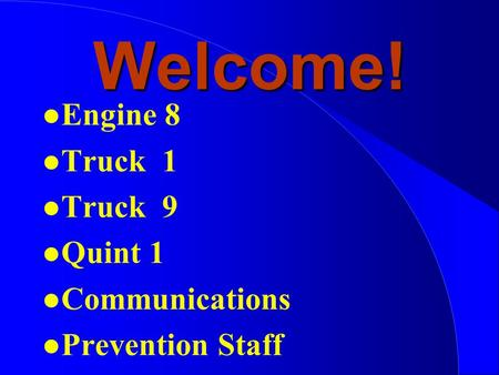 Welcome! l Engine 8 l Truck 1 l Truck 9 l Quint 1 l Communications l Prevention Staff.