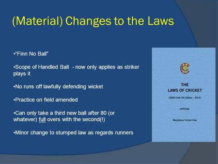 "(Material) Changes to the Laws ""Finn No Ball"" Scope of Handled Ball - now only applies as striker plays it No runs off lawfully defending wicket Practice."