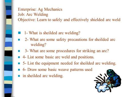 Enterprise: Ag Mechanics Job: Arc Welding Objective: Learn to safely and effectively shielded arc weld n 1- What is sheilded arc welding? n 2- What are.