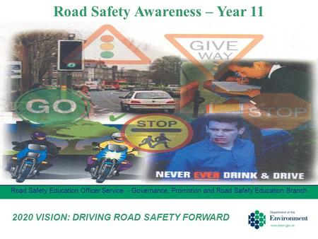 Road Safety Awareness – Year 11 Road Safety Education Officer Service - Governance, Promotion and Road Safety Education Branch 2020 VISION: DRIVING ROAD.