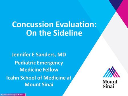 Concussion Evaluation: On the Sideline Jennifer E Sanders, MD Pediatric Emergency Medicine Fellow Icahn School of Medicine at Mount Sinai Department of.