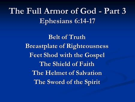 The Full Armor of God - Part 3 Ephesians 6:14-17 Belt of Truth Breastplate of Righteousness Feet Shod with the Gospel The Shield of Faith The Helmet of.