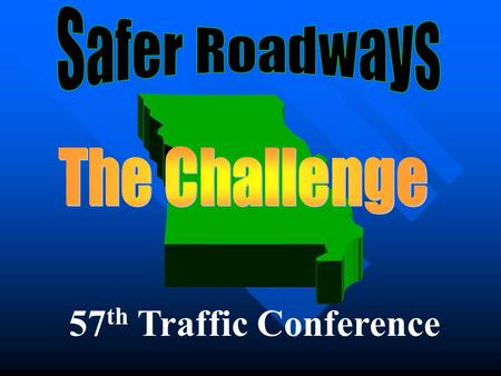 57 th Traffic Conference. The National Problem — 2005 43,200 Fatalities 2.68M Injuries $230.6B / year $820 per person 3.3 Million Deaths Since 1928.