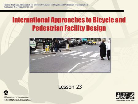 Publication No. FHWA-HRT-05-130 Federal Highway Administration University Course on Bicycle and Pedestrian Transportation International Approaches to Bicycle.