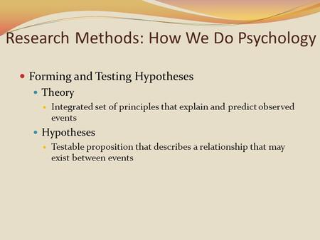 Research Methods: How We Do Psychology Forming and Testing Hypotheses Theory Integrated set of principles that explain and predict observed events Hypotheses.