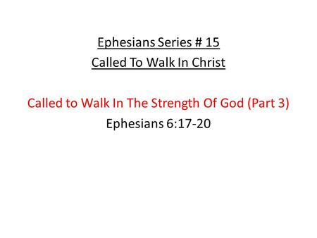 Ephesians Series # 15 Called To Walk In Christ Called to Walk In The Strength Of God (Part 3) Ephesians 6:17-20.