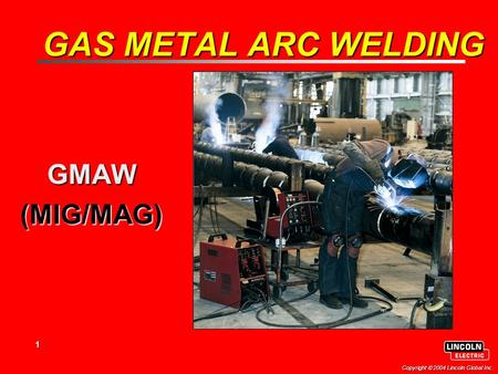 1 Copyright  2004 Lincoln Global Inc. GAS METAL ARC WELDING GMAW(MIG/MAG)