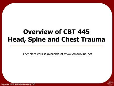 Copyright 2009 Seattle/King County EMS Overview of CBT 445 Head, Spine and Chest Trauma Complete course available at www.emsonline.net.