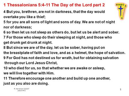 R. Henderson 12/23/07 Lesson # 12 1 1 Thessalonians 5:4-11 The Day of the Lord part 2 4 But you, brethren, are not in darkness, that the day would overtake.