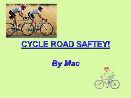 CYCLE ROAD SAFTEY! By Mac. INTRODUCTION To go on the road you must always be aware of danger since there are cars. To make sure you are as safe as you.