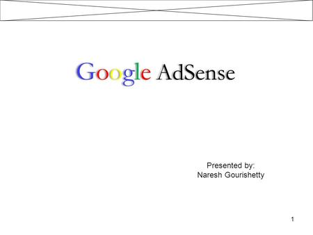 Google AdSense Presented by: Naresh Gourishetty.