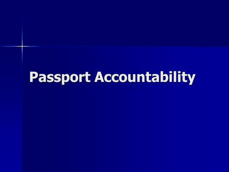 Passport Accountability. Objectives The student will be able to identify the major components of the passport accountability system. The student will.