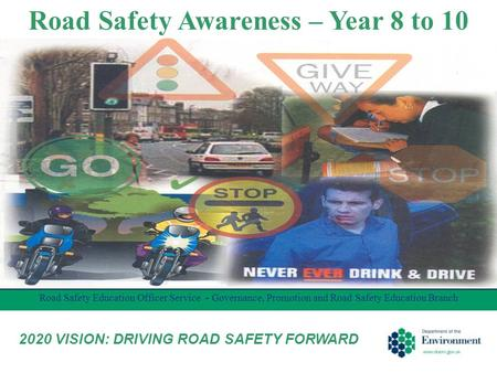 Road Safety Awareness – Year 8 to 10 Road Safety Education Officer Service - Governance, Promotion and Road Safety Education Branch 2020 VISION: DRIVING.