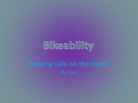 Keeping safe on the roads. By Laura. Your Bike Make sure your bike is safe to use on the roads before you start using it. Make sure your brakes are working,