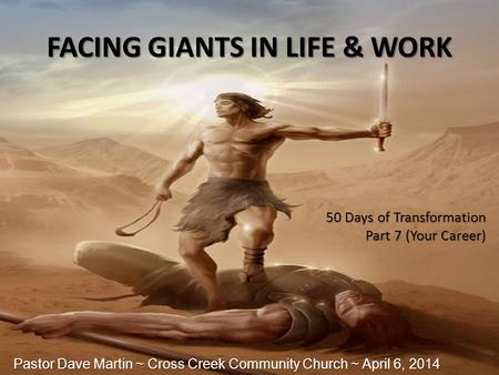 FACING GIANTS IN LIFE & WORK 50 Days of Transformation Part 7 (Your Career) Pastor Dave Martin ~ Cross Creek Community Church ~ April 6, 2014.