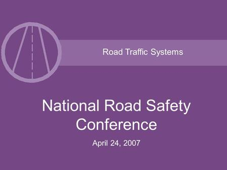 Road Traffic Systems National Road Safety Conference April 24, 2007.