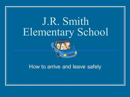 J.R. Smith Elementary School How to arrive and leave safely.