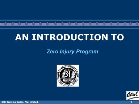 SHE Training Series, Atul Limited1 AN INTRODUCTION TO Zero Injury Program.