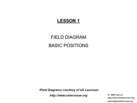 © 2006 Paul Lin  LESSON 1 FIELD DIAGRAM BASIC POSITIONS Field Diagrams courtesy of US Lacrosse.