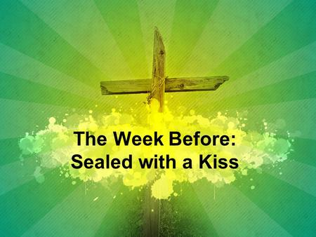 The Week Before: Sealed with a Kiss. Matthew 26:14-16 14 Then one of the Twelve—the one called Judas Iscariot— went to the chief priests 15 and asked,