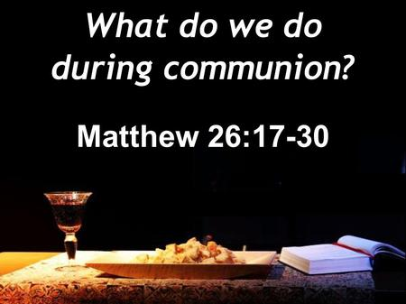 What do we do during communion? Matthew 26:17-30.