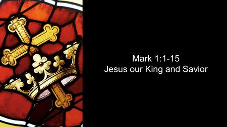 Mark 1:1-15 Jesus our King and Savior. Mark 1:1-8 The beginning of the gospel about Jesus Christ, the Son of God. It is written in Isaiah the prophet: