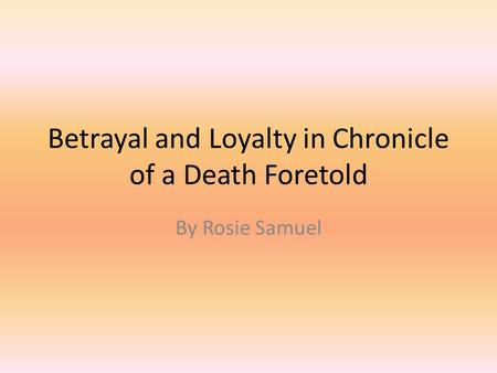 Betrayal and Loyalty in Chronicle of a Death Foretold By Rosie Samuel.