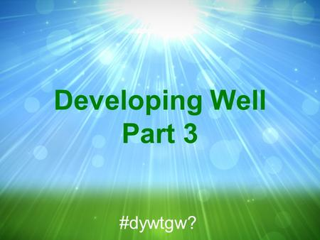 Developing Well Part 3 #dywtgw?. Psalm 37:1-11 NIV 1 Do not fret because of evil men or be envious of those who do wrong; #dywtgw?