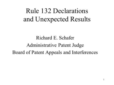1 Rule 132 Declarations and Unexpected Results Richard E. Schafer Administrative Patent Judge Board of Patent Appeals and Interferences.