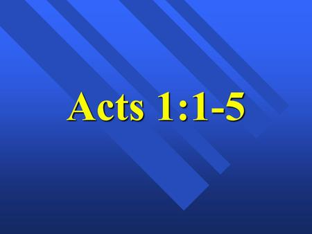 "Acts 1:1-5. ""The Ascension of Jesus"" Acts 1:1-11 Mark 16:15-20 Luke 24:50-53."