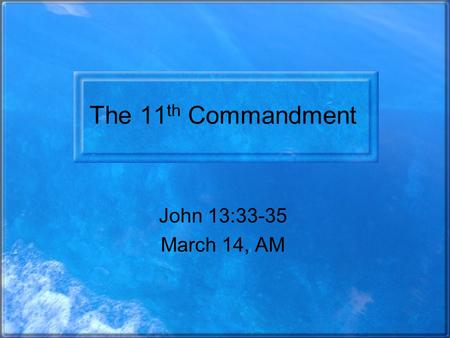 The 11 th Commandment John 13:33-35 March 14, AM.