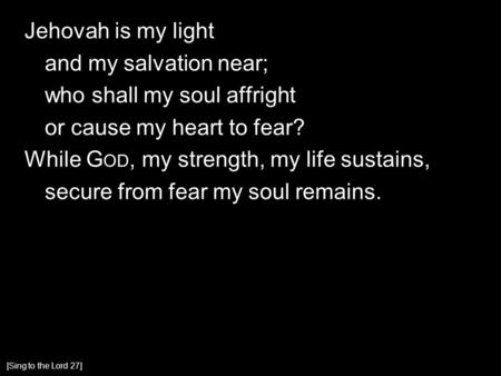 Jehovah is my light and my salvation near; who shall my soul affright or cause my heart to fear? While G OD, my strength, my life sustains, secure from.