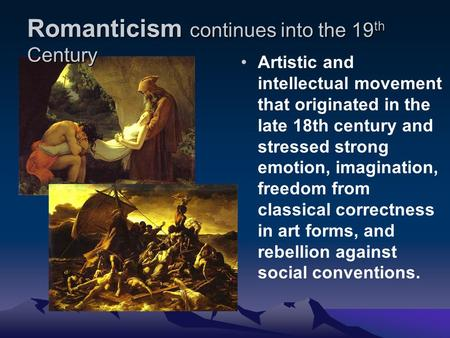 Romanticism continues into the 19 th Century Artistic and intellectual movement that originated <strong>in</strong> the late 18th century and stressed strong emotion, imagination,