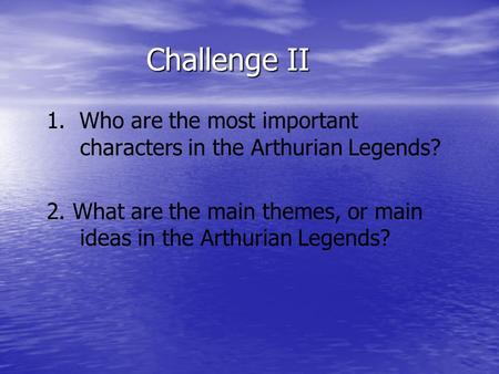 Challenge II 1. Who are the most important characters in the Arthurian Legends? 2. What are the main themes, or main ideas in the Arthurian Legends?