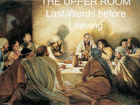 THE UPPER ROOM Last Words before Leaving. THE SENT ONES John 13 20 Very truly I tell you, whoever accepts anyone I send accepts me; and whoever accepts.