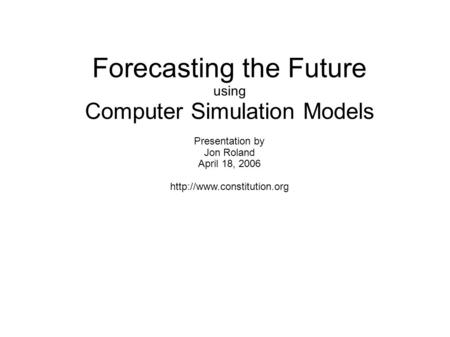 Forecasting the Future using Computer Simulation Models Presentation by Jon Roland April 18, 2006