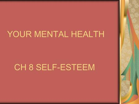 YOUR MENTAL HEALTH CH 8 SELF-ESTEEM MENTAL HEALTH INCLUDES: Having a positive outlook Being comfortable with yourself and others Being able to deal with.