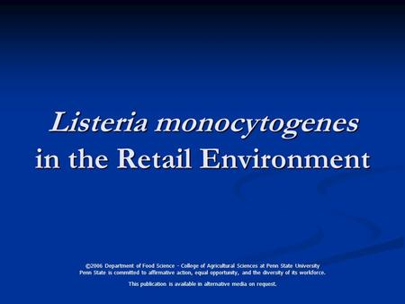 Listeria monocytogenes in the Retail Environment ©2006 Department of Food Science - College of Agricultural Sciences at Penn State University Penn State.