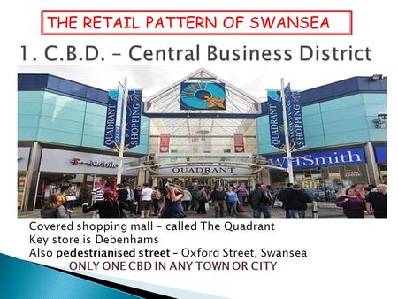 Covered shopping mall – called The Quadrant Key store is Debenhams Also pedestrianised street – Oxford Street, Swansea ONLY ONE CBD IN ANY TOWN OR CITY.