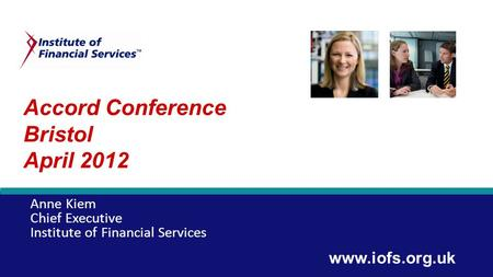 Accord Conference Bristol April 2012 Anne Kiem Chief Executive Institute of Financial Services www.iofs.org.uk.