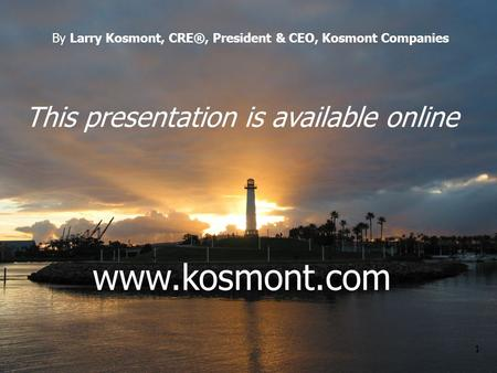 1 This presentation is available online www.kosmont.com By Larry Kosmont, CRE®, President & CEO, Kosmont Companies.