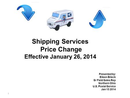 1 Shipping Services Price Change Effective January 26, 2014 Presented by: Eileen Brieck Sr Field Sales Rep Northern Ohio U.S. Postal Service Jan 15 2014.