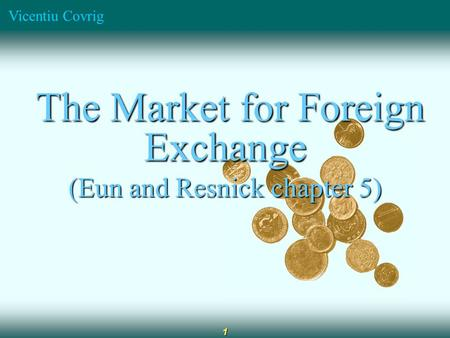 Vicentiu Covrig 1 The Market for Foreign Exchange The Market for Foreign Exchange (Eun and Resnick chapter 5)