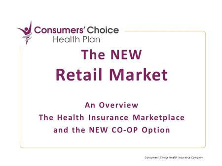 The NEW Retail Market An Overview The Health Insurance Marketplace and the NEW CO-OP Option Consumers' Choice Health Insurance Company.