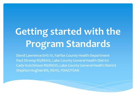 Getting started with the Program Standards David Lawrence EHS III, Fairfax County Health Department Paul Stromp RS/REHS, Lake County General Health District.