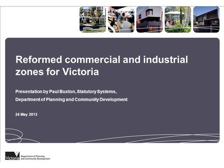 Reformed commercial and industrial zones for Victoria Presentation by Paul Buxton, Statutory Systems, Department of Planning and Community Development.