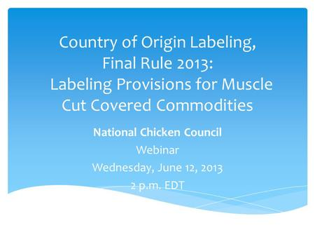 Country of Origin Labeling, Final Rule 2013: Labeling Provisions for Muscle Cut Covered Commodities National Chicken Council Webinar Wednesday, June 12,