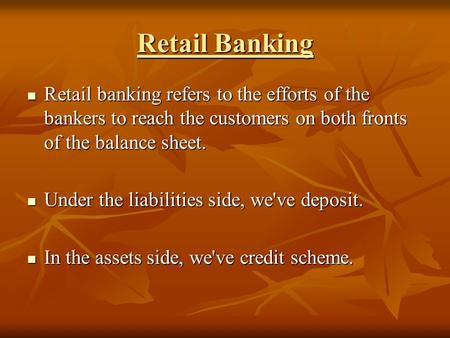 Retail Banking Retail banking refers to the efforts of the bankers to reach the customers on both fronts of the balance sheet. Retail banking refers to.