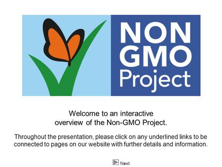 Logo Next Welcome to an interactive overview of the Non-GMO Project. Throughout the presentation, please click on any underlined links to be connected.