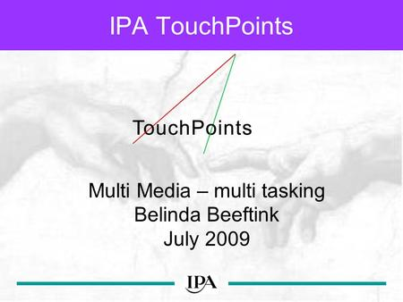 IPA TouchPoints Multi Media – multi tasking Belinda Beeftink July 2009.